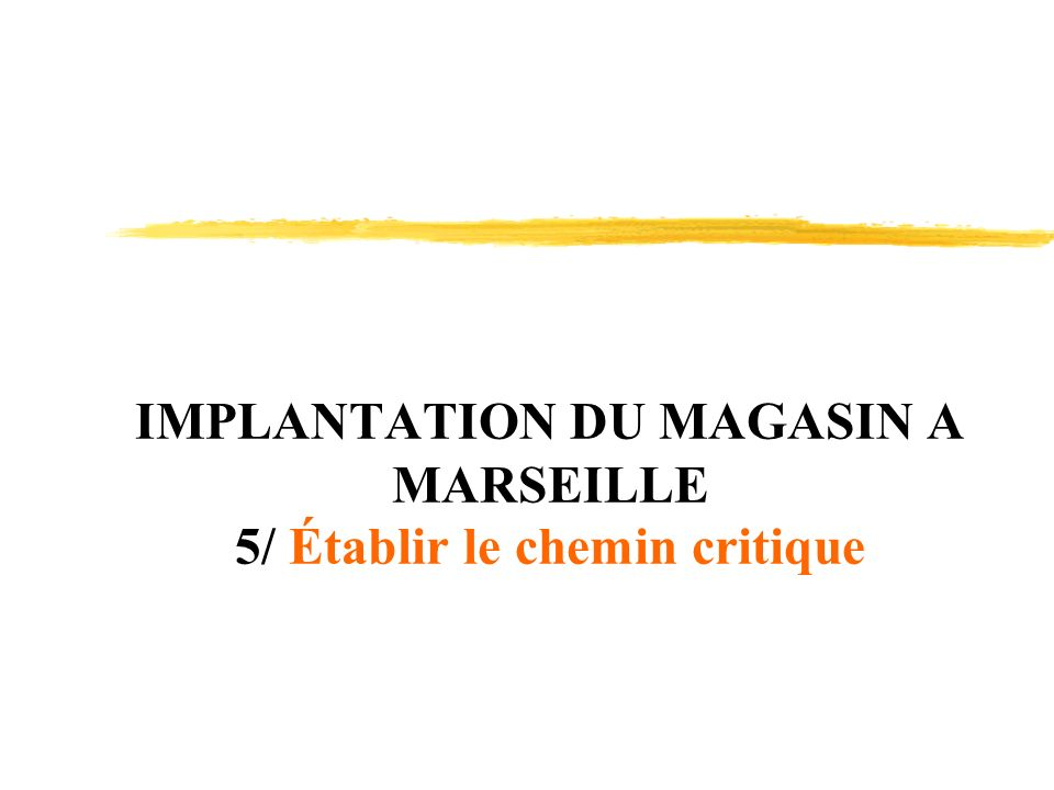IMPLANTATION DU MAGASIN A MARSEILLE 5/ Établir le chemin critique