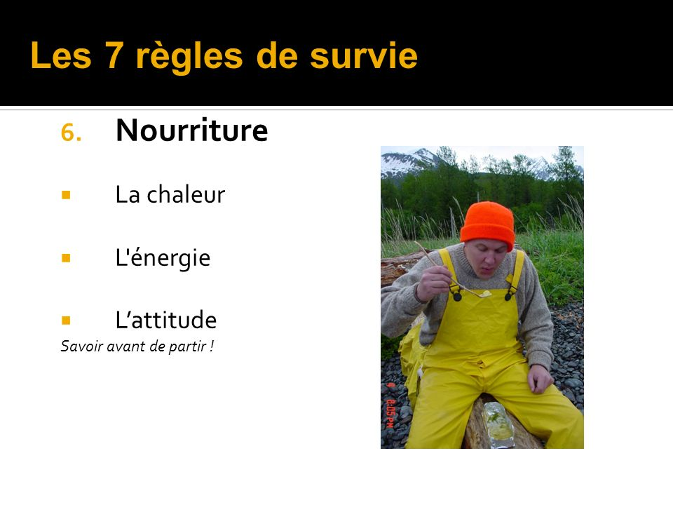 Les 7 règles de survie Nourriture La chaleur L énergie L'attitude
