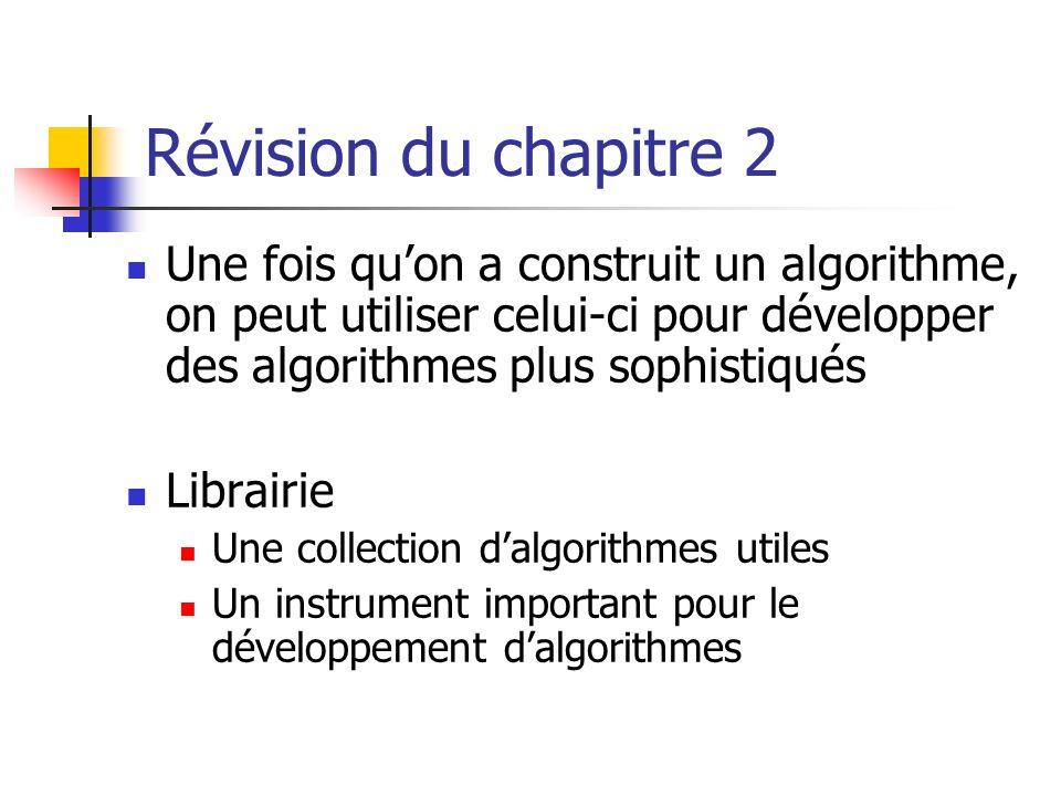 Révision du chapitre 2 Une fois qu'on a construit un algorithme, on peut utiliser celui-ci pour développer des algorithmes plus sophistiqués.