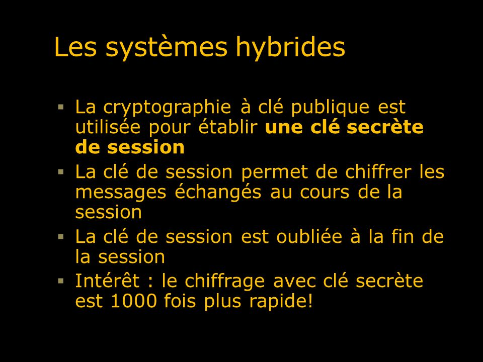 Les systèmes hybrides La cryptographie à clé publique est utilisée pour établir une clé secrète de session.
