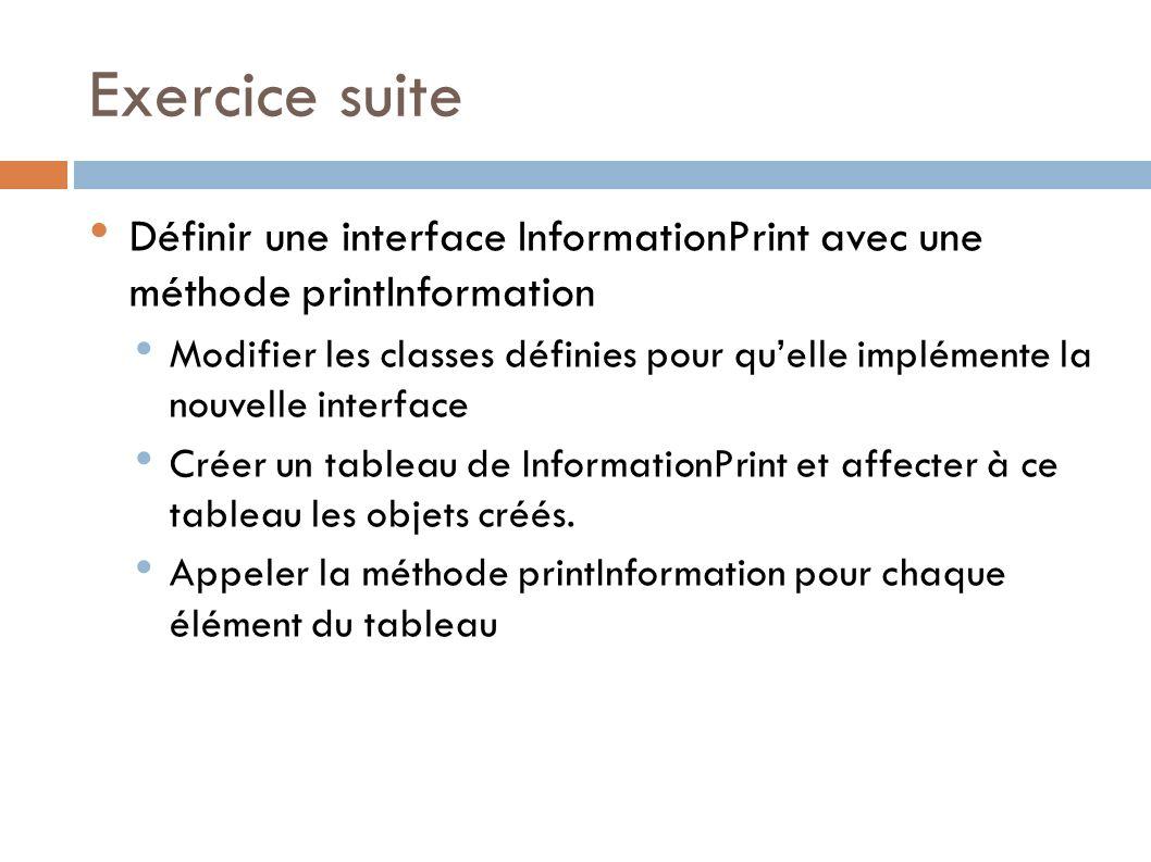 Exercice suite Définir une interface InformationPrint avec une méthode printInformation.
