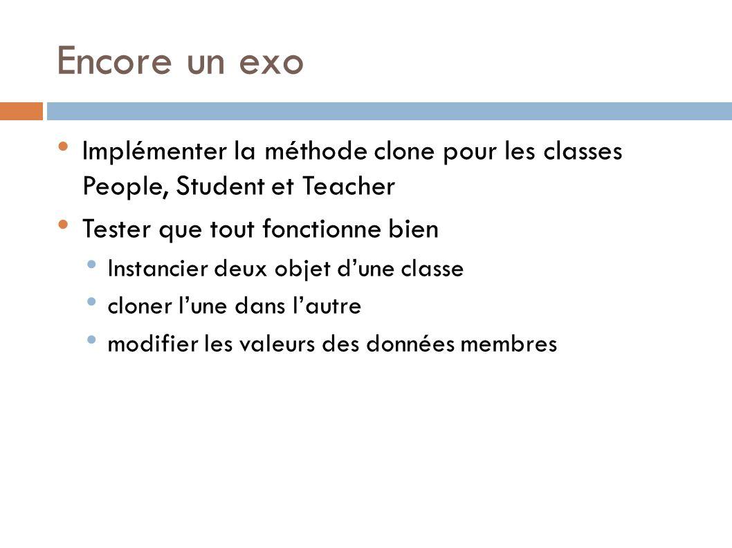Encore un exo Implémenter la méthode clone pour les classes People, Student et Teacher. Tester que tout fonctionne bien.