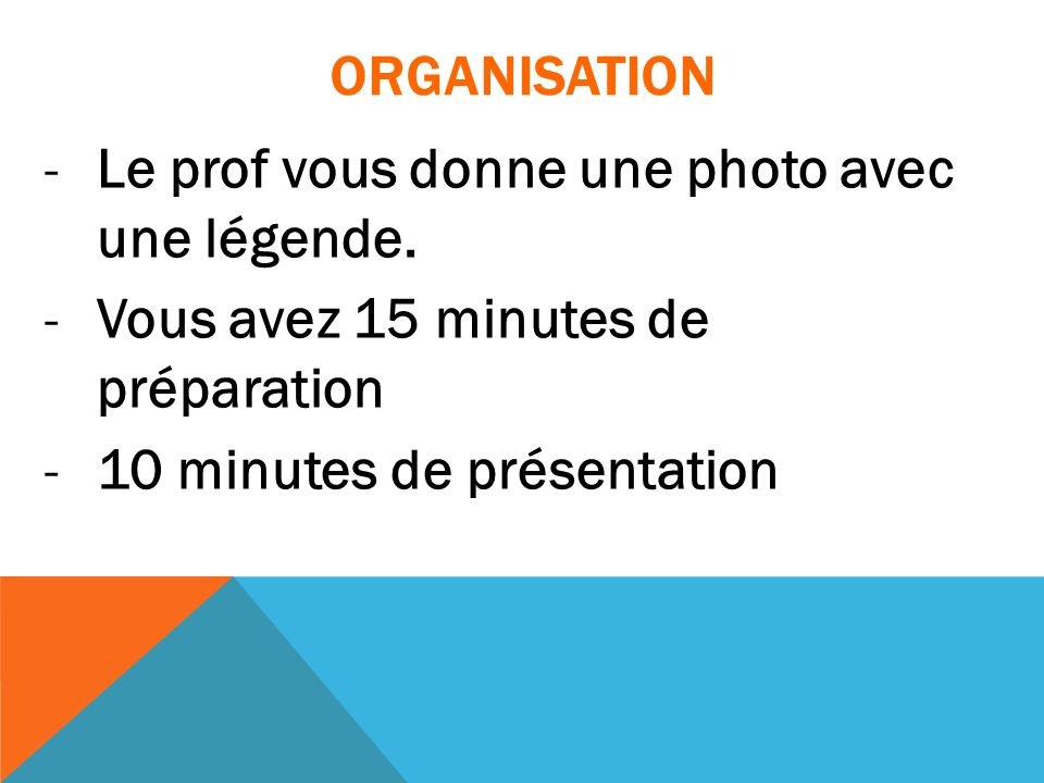 ORGANISATION Le prof vous donne une photo avec une légende. Vous avez 15 minutes de préparation.