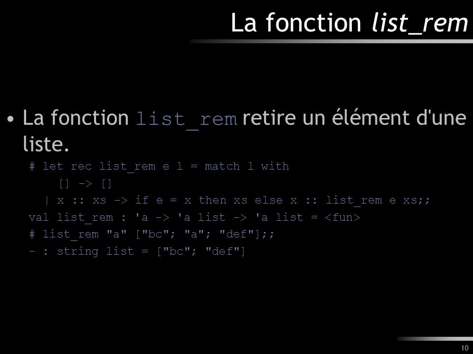 La fonction list_rem La fonction list_rem retire un élément d une liste. # let rec list_rem e l = match l with.
