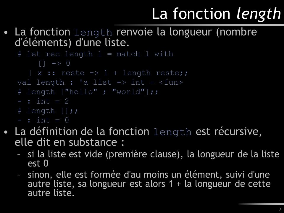 La fonction length La fonction length renvoie la longueur (nombre d éléments) d une liste. # let rec length l = match l with.