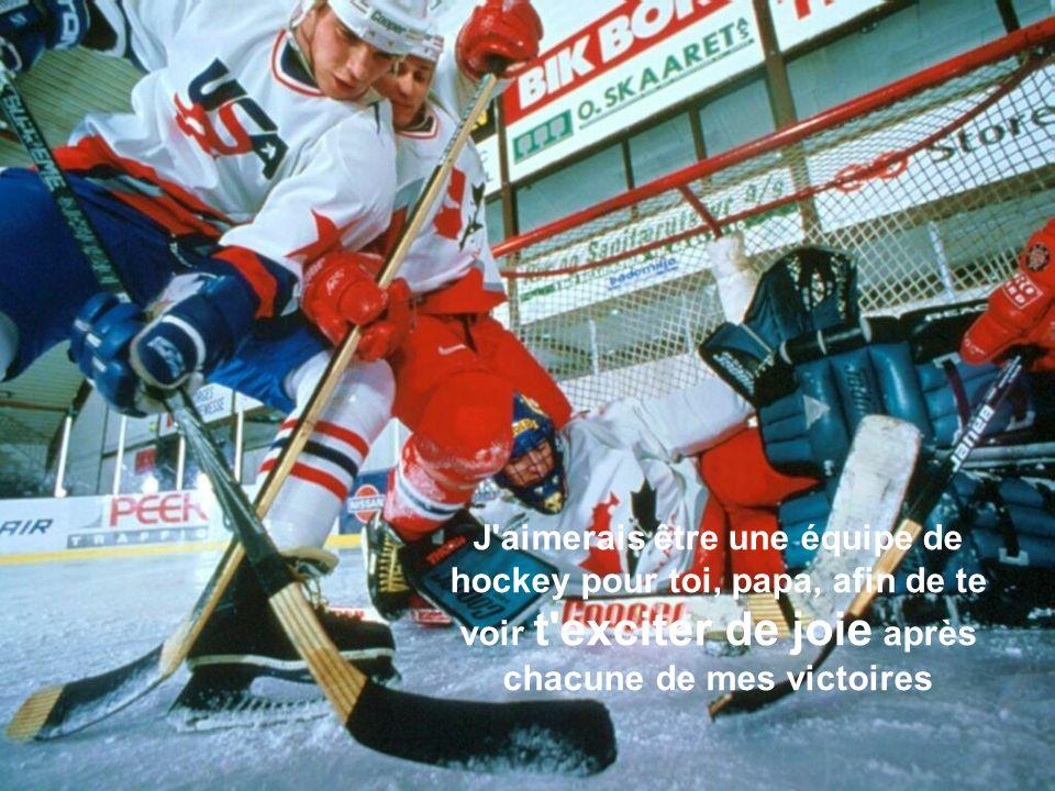 J aimerais être une équipe de hockey pour toi, papa, afin de te voir t exciter de joie après chacune de mes victoires
