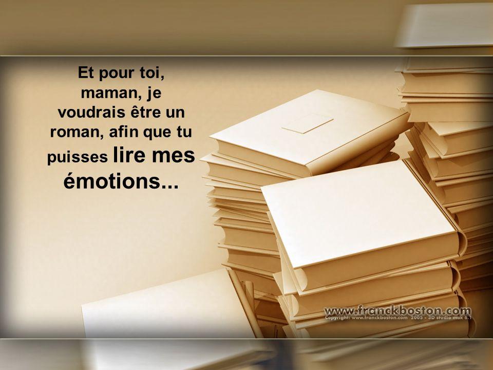 Et pour toi, maman, je voudrais être un roman, afin que tu puisses lire mes émotions...