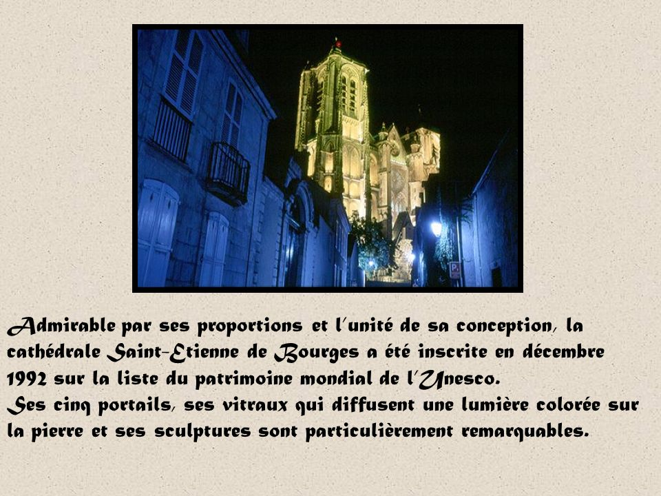 Admirable par ses proportions et l'unité de sa conception, la cathédrale Saint-Etienne de Bourges a été inscrite en décembre 1992 sur la liste du patrimoine mondial de l'Unesco.