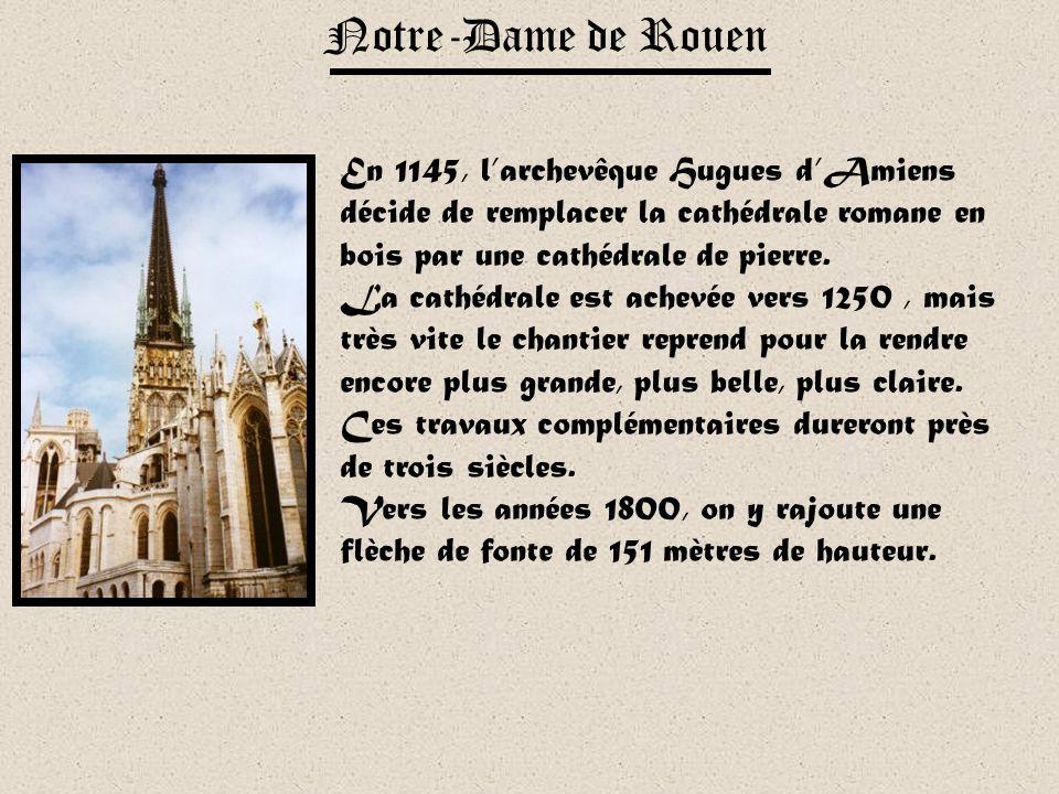 Notre-Dame de Rouen En 1145, l'archevêque Hugues d'Amiens décide de remplacer la cathédrale romane en bois par une cathédrale de pierre.