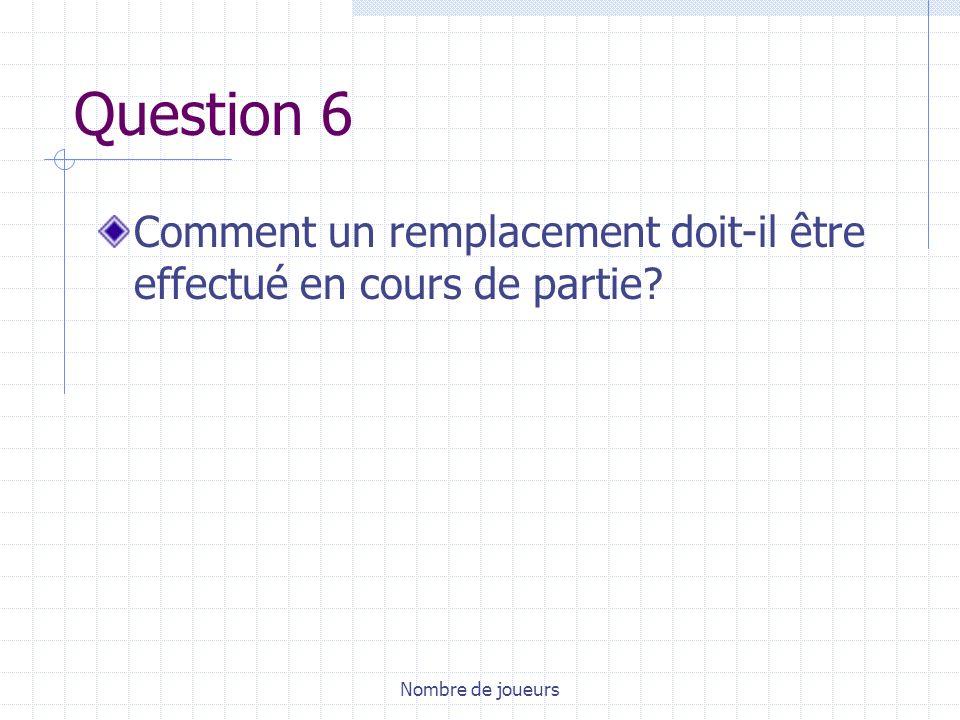 Question 6 Comment un remplacement doit-il être effectué en cours de partie Nombre de joueurs
