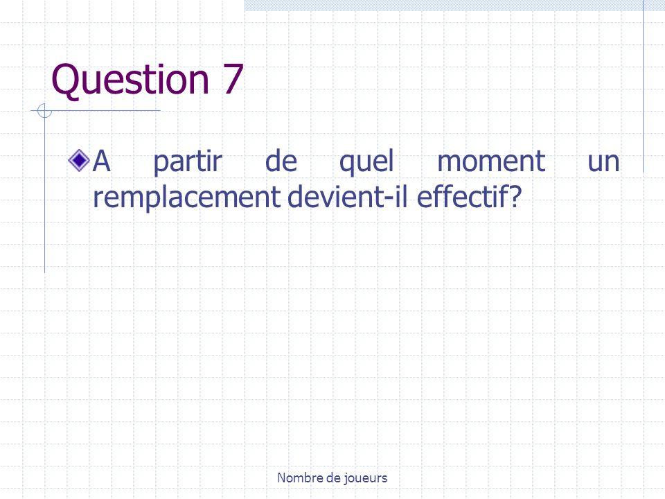 Question 7 A partir de quel moment un remplacement devient-il effectif Nombre de joueurs