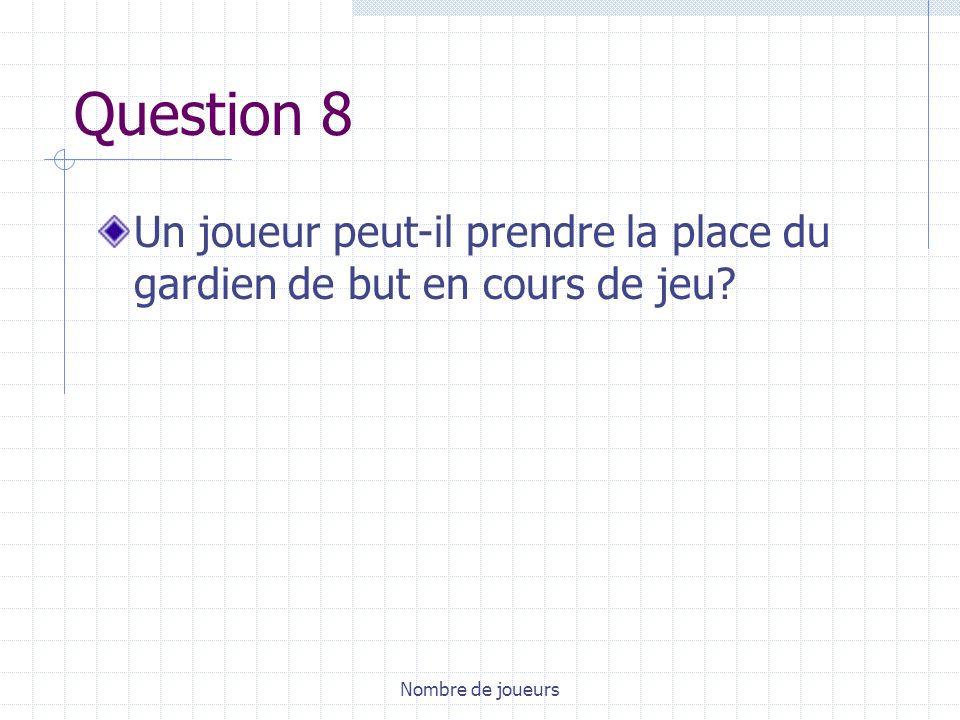 Question 8 Un joueur peut-il prendre la place du gardien de but en cours de jeu Nombre de joueurs