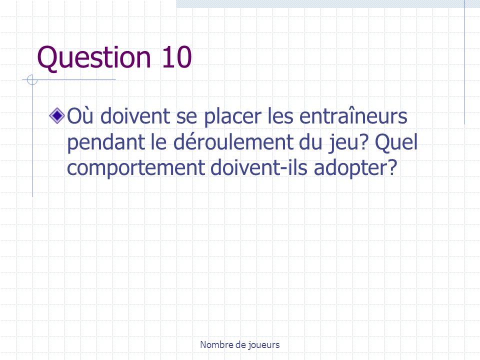 Question 10 Où doivent se placer les entraîneurs pendant le déroulement du jeu Quel comportement doivent-ils adopter