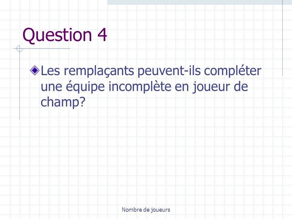 Question 4 Les remplaçants peuvent-ils compléter une équipe incomplète en joueur de champ.
