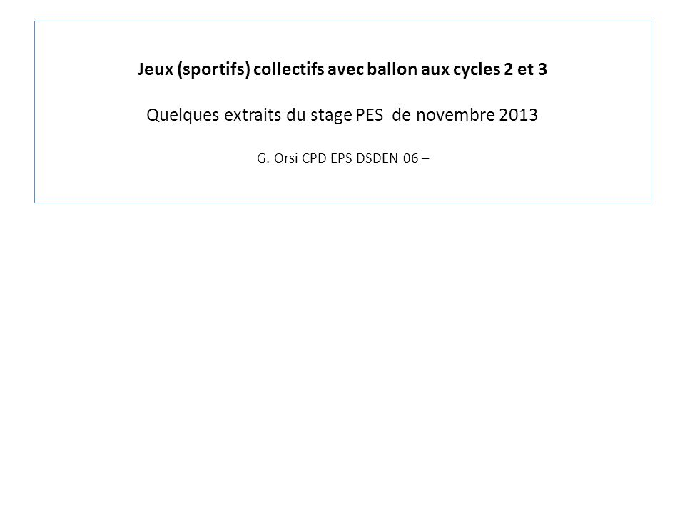 Jeux (sportifs) collectifs avec ballon aux cycles 2 et 3 Quelques extraits du stage PES de novembre 2013 G.