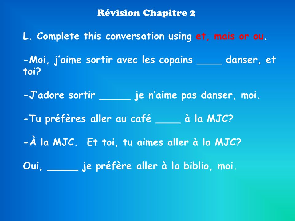 L. Complete this conversation using et, mais or ou.