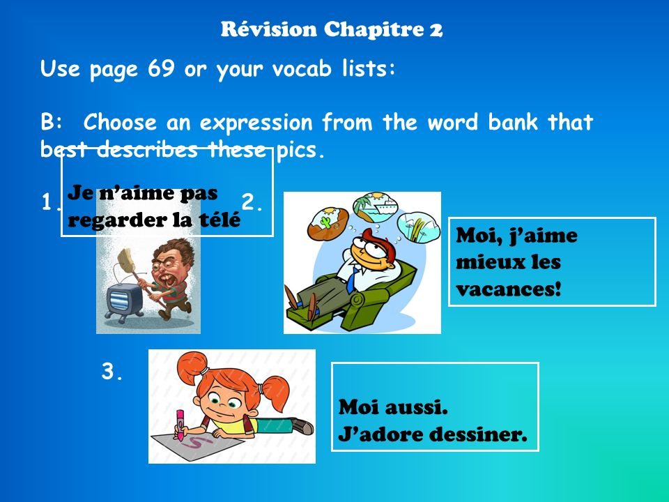 Révision Chapitre 2Use page 69 or your vocab lists: B: Choose an expression from the word bank that best describes these pics.