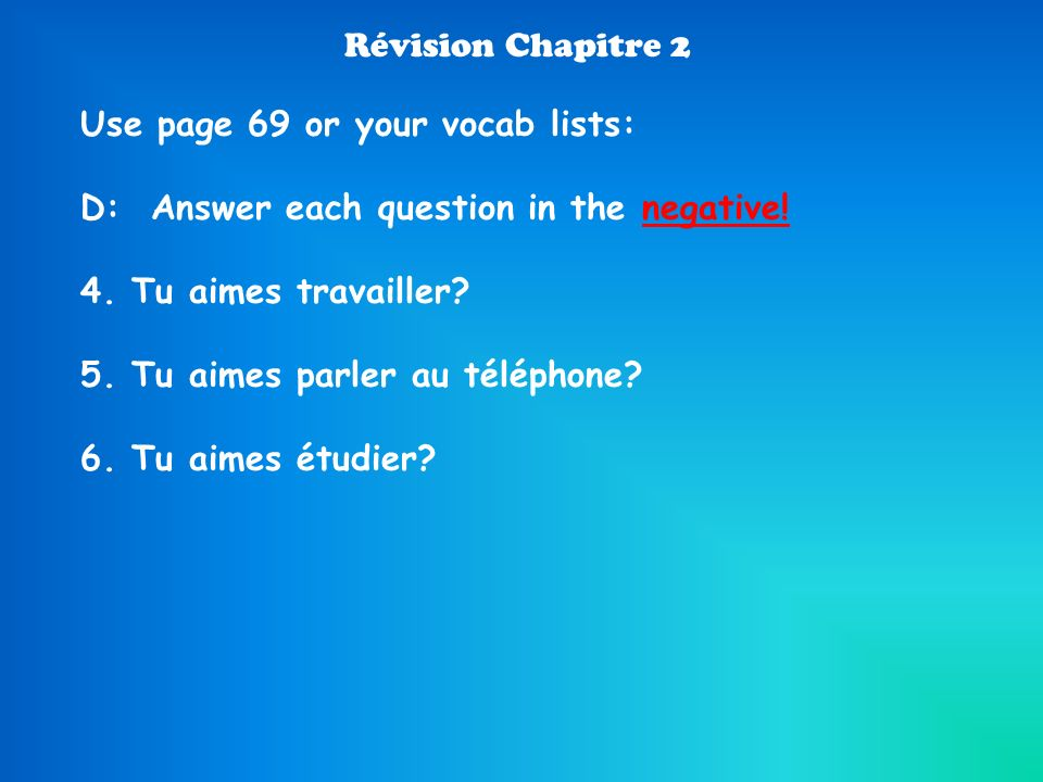 Révision Chapitre 2 Use page 69 or your vocab lists: D: Answer each question in the negative! 4. Tu aimes travailler