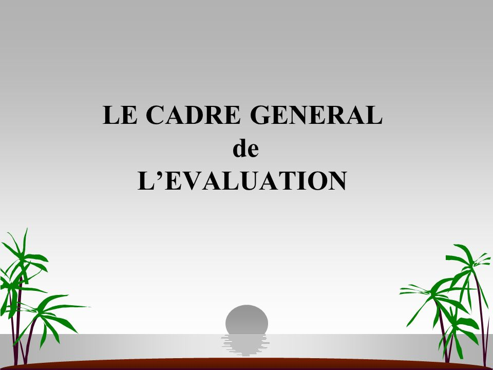 LE CADRE GENERAL de L'EVALUATION