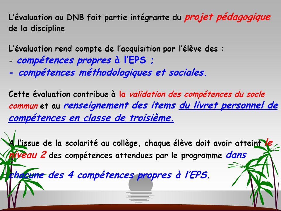L'évaluation au DNB fait partie intégrante du projet pédagogique de la discipline L'évaluation rend compte de l'acquisition par l'élève des : - compétences propres à l'EPS ; - compétences méthodologiques et sociales.
