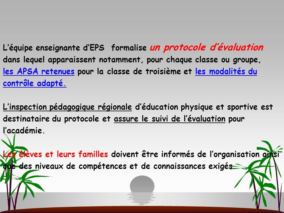 L'équipe enseignante d'EPS formalise un protocole d'évaluation dans lequel apparaissent notamment, pour chaque classe ou groupe, les APSA retenues pour la classe de troisième et les modalités du contrôle adapté.