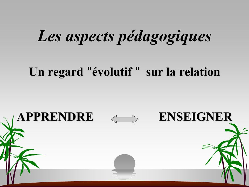 Les aspects pédagogiques Un regard ʺévolutif ʺ sur la relation APPRENDRE ENSEIGNER