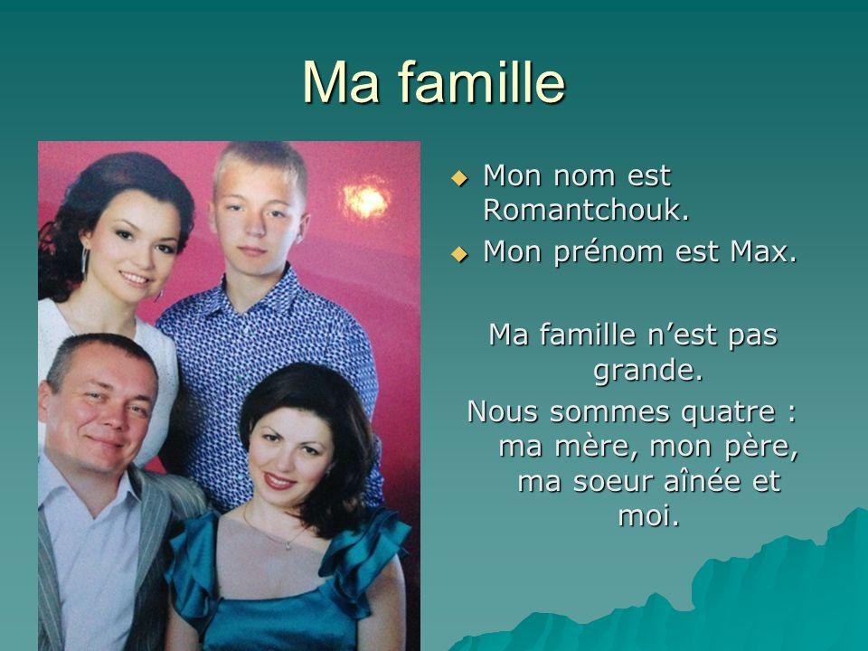 Ma famille Mon nom est Romantchouk. Mon prénom est Max.
