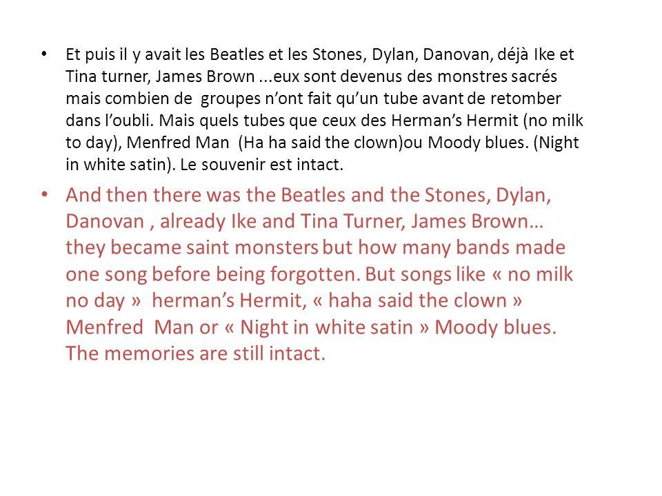 Et puis il y avait les Beatles et les Stones, Dylan, Danovan, déjà Ike et Tina turner, James Brown ...eux sont devenus des monstres sacrés mais combien de groupes n'ont fait qu'un tube avant de retomber dans l'oubli. Mais quels tubes que ceux des Herman's Hermit (no milk to day), Menfred Man (Ha ha said the clown)ou Moody blues. (Night in white satin). Le souvenir est intact.