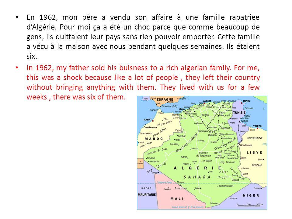 En 1962, mon père a vendu son affaire à une famille rapatriée d'Algérie. Pour moi ça a été un choc parce que comme beaucoup de gens, ils quittaient leur pays sans rien pouvoir emporter. Cette famille a vécu à la maison avec nous pendant quelques semaines. Ils étaient six.