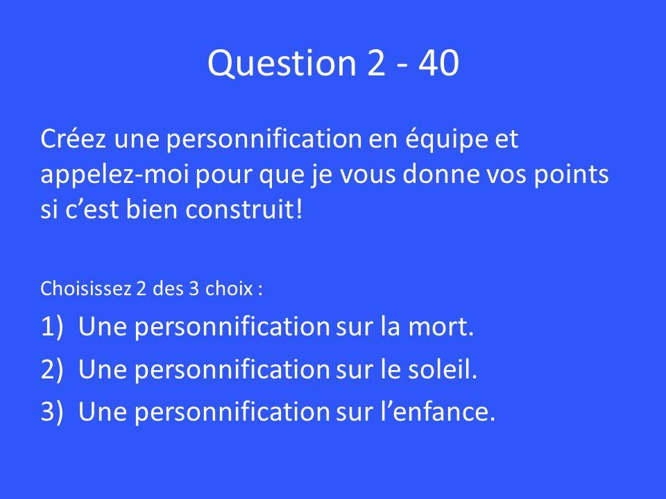 Question 2 - 40 Créez une personnification en équipe et appelez-moi pour que je vous donne vos points si c'est bien construit!