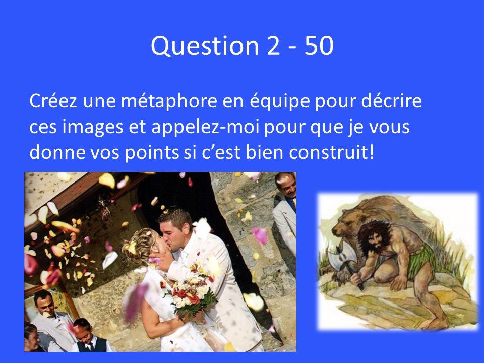 Question 2 - 50 Créez une métaphore en équipe pour décrire ces images et appelez-moi pour que je vous donne vos points si c'est bien construit!