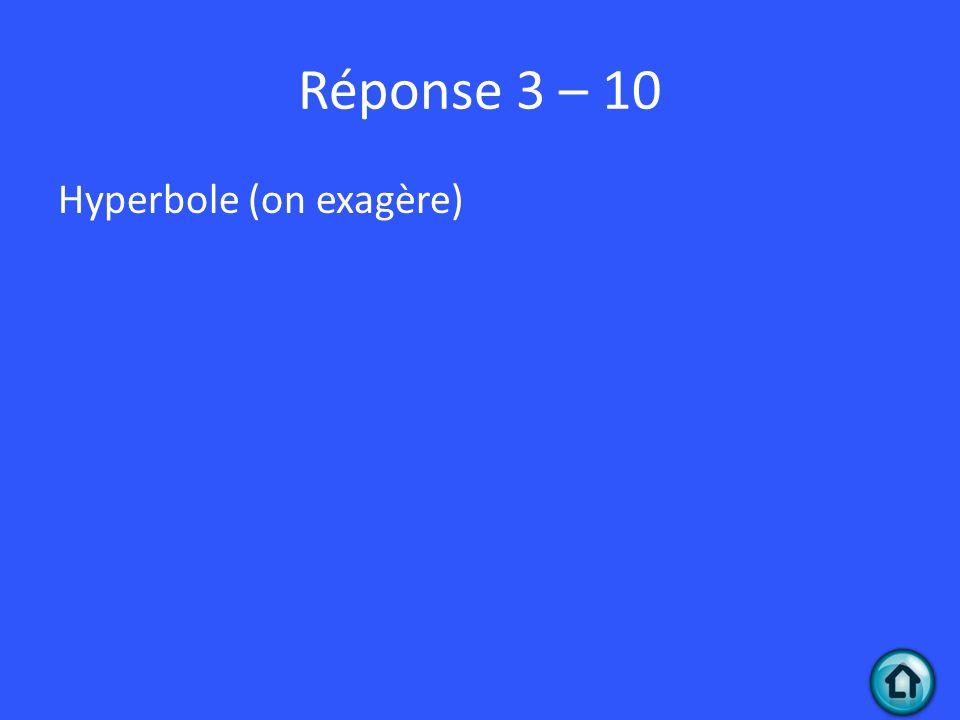 Réponse 3 – 10 Hyperbole (on exagère)