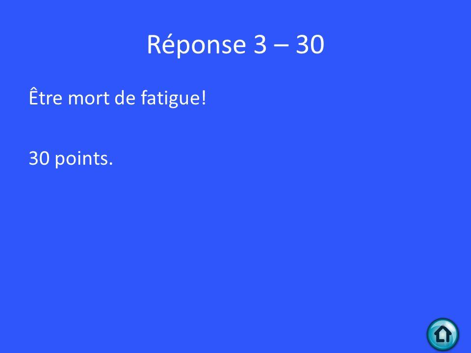 Réponse 3 – 30 Être mort de fatigue! 30 points.
