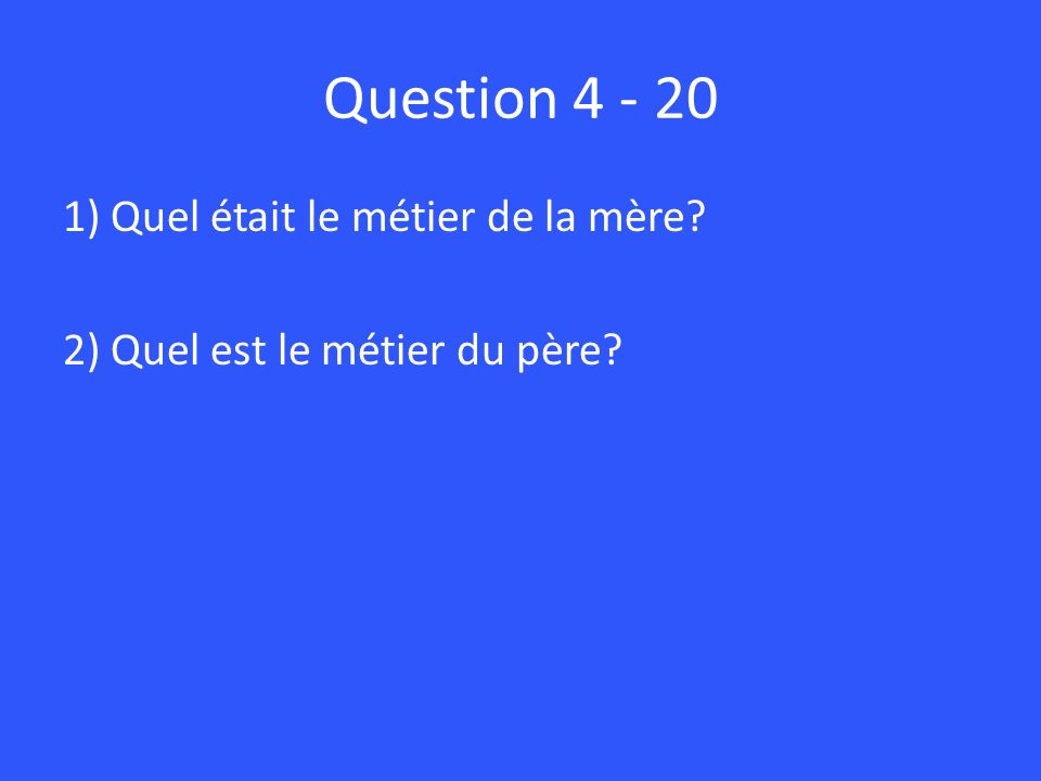 Question 4 - 20 1) Quel était le métier de la mère 2) Quel est le métier du père