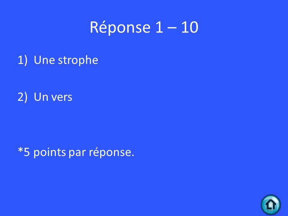Réponse 1 – 10 Une strophe Un vers *5 points par réponse.