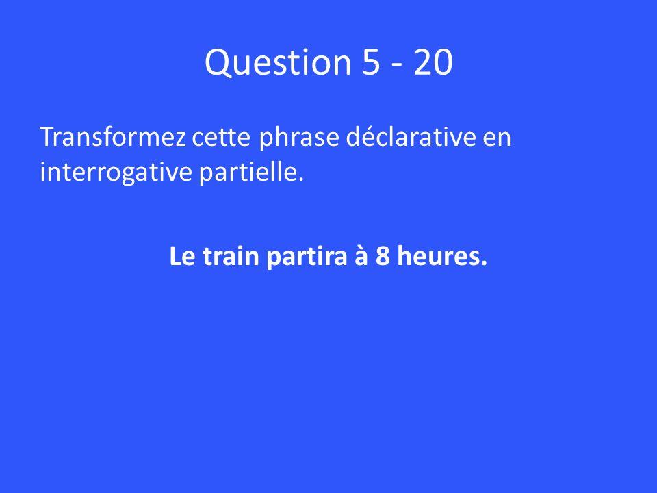 Question 5 - 20 Transformez cette phrase déclarative en interrogative partielle.