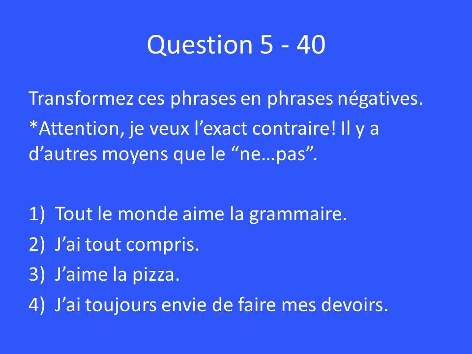Question 5 - 40 Transformez ces phrases en phrases négatives.