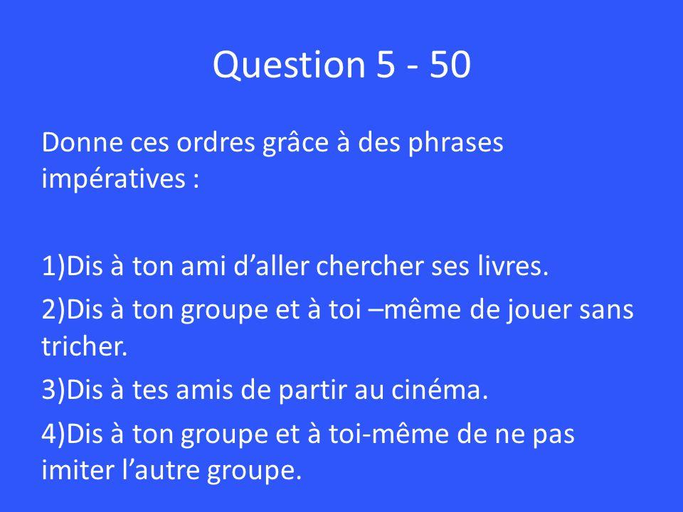 Question 5 - 50 Donne ces ordres grâce à des phrases impératives :