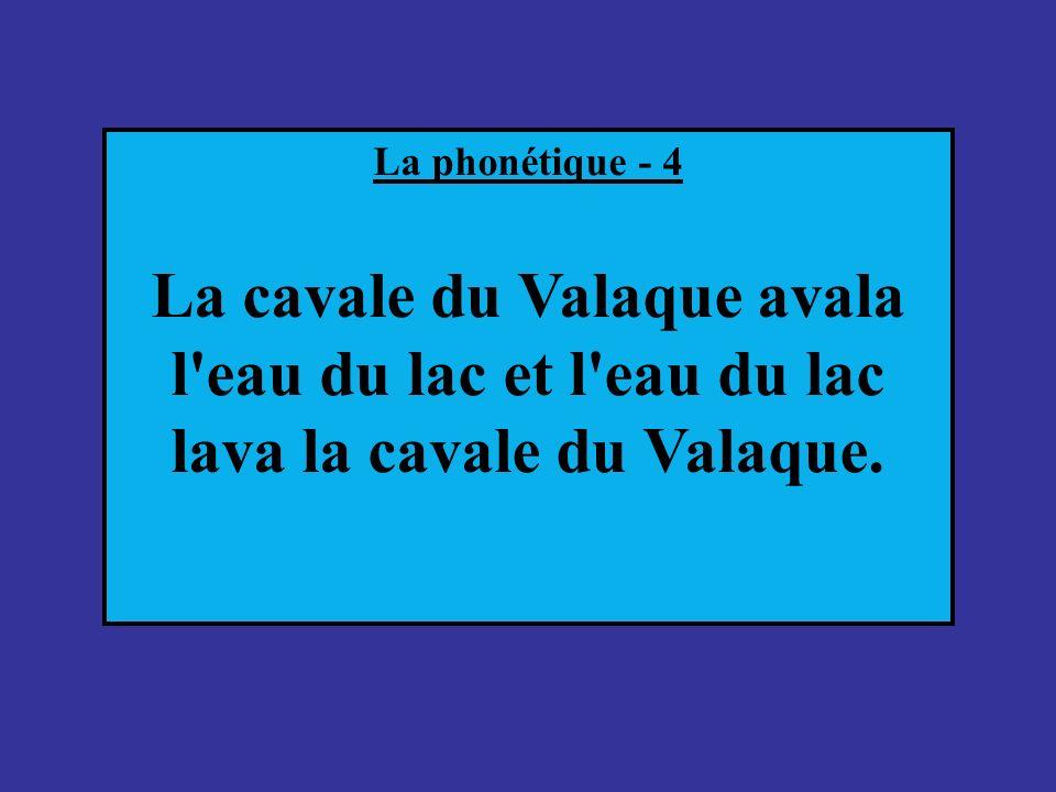 La phonétique - 4 La cavale du Valaque avala l eau du lac et l eau du lac lava la cavale du Valaque.