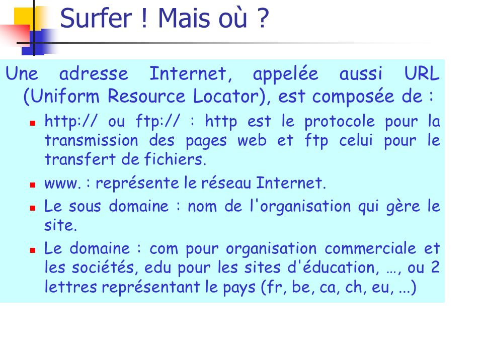 Surfer ! Mais où Une adresse Internet, appelée aussi URL (Uniform Resource Locator), est composée de :