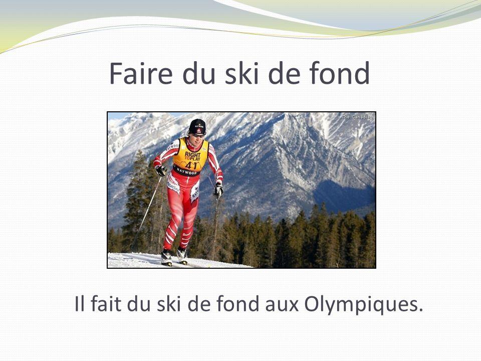 Faire du ski de fond Il fait du ski de fond aux Olympiques.