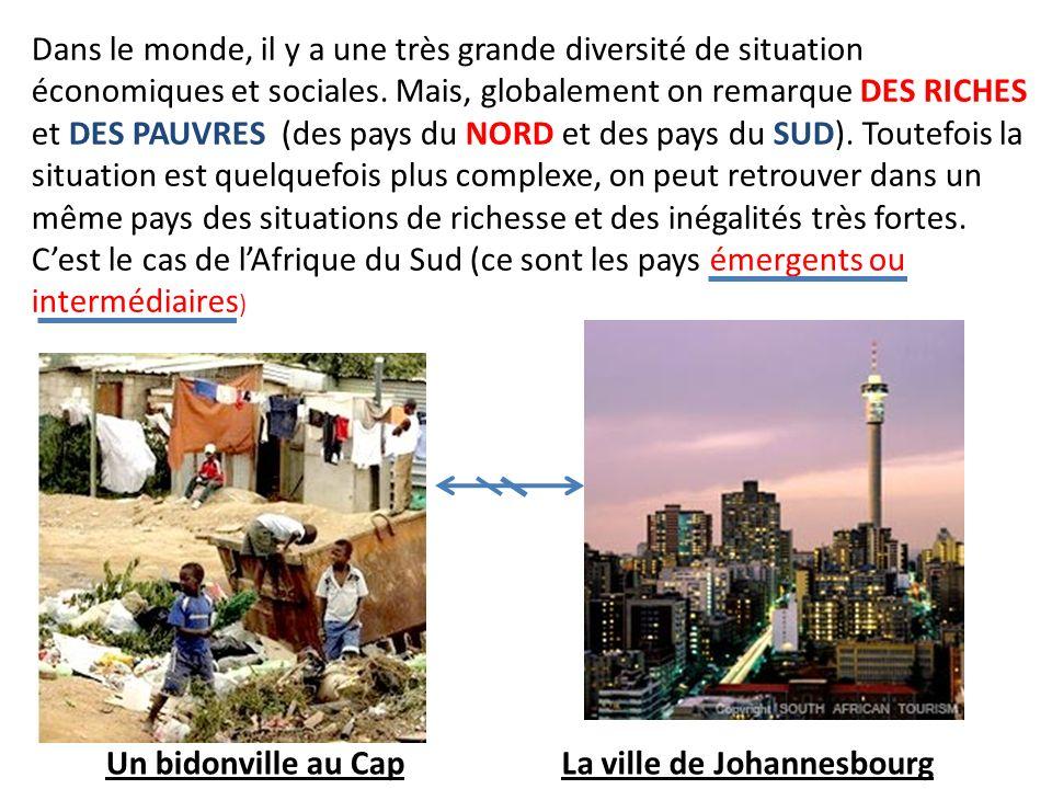 Dans le monde, il y a une très grande diversité de situation économiques et sociales. Mais, globalement on remarque DES RICHES et DES PAUVRES (des pays du NORD et des pays du SUD). Toutefois la situation est quelquefois plus complexe, on peut retrouver dans un même pays des situations de richesse et des inégalités très fortes. C'est le cas de l'Afrique du Sud (ce sont les pays émergents ou intermédiaires)