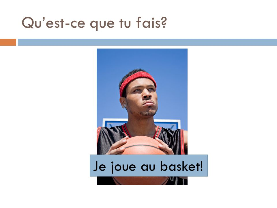 Qu'est-ce que tu fais Je joue au basket!
