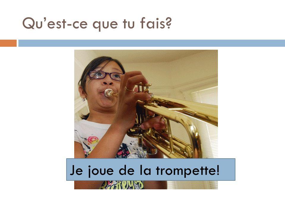 Qu'est-ce que tu fais Je joue de la trompette!