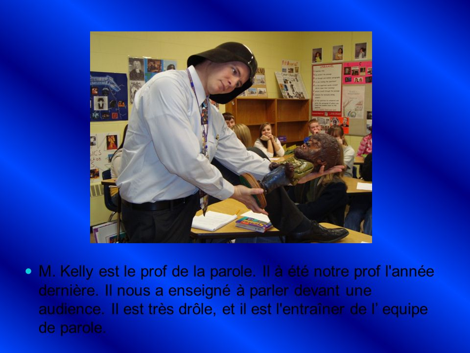 M. Kelly est le prof de la parole. Il à été notre prof l année dernière.