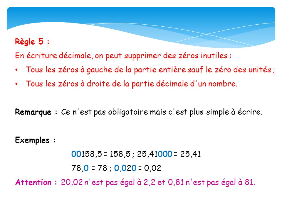 Règle 5 : En écriture décimale, on peut supprimer des zéros inutiles : Tous les zéros à gauche de la partie entière sauf le zéro des unités ;