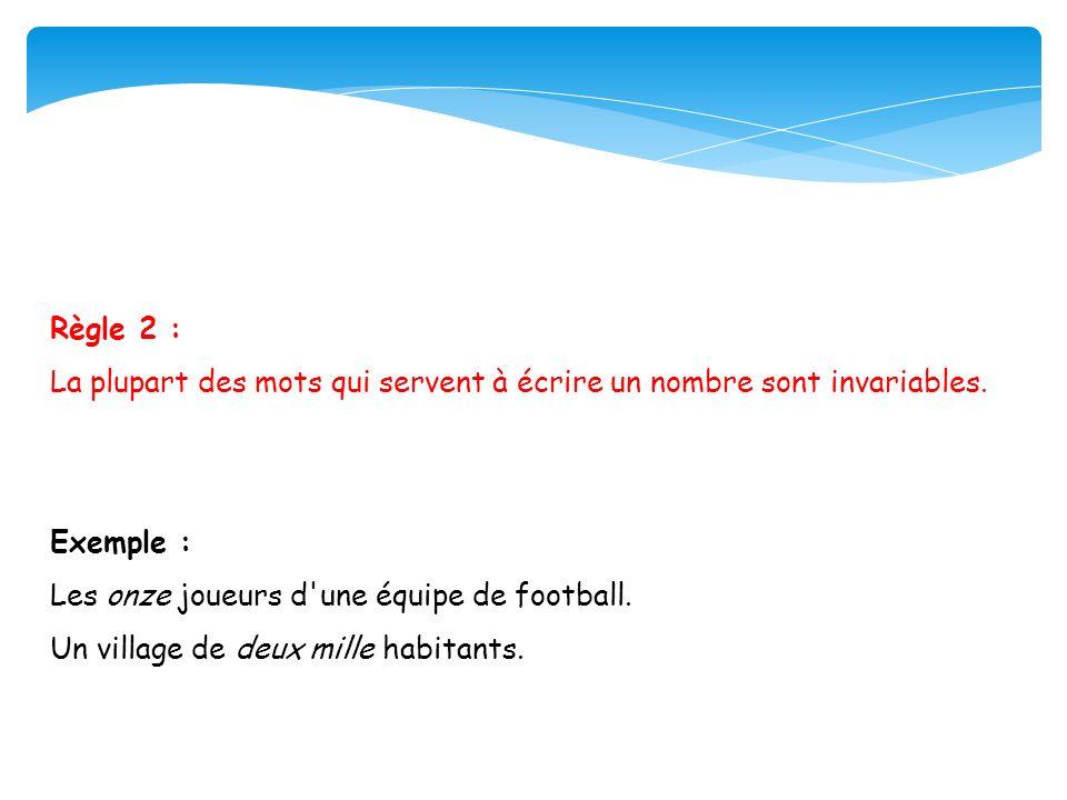 Règle 2 :La plupart des mots qui servent à écrire un nombre sont invariables. Exemple : Les onze joueurs d une équipe de football.