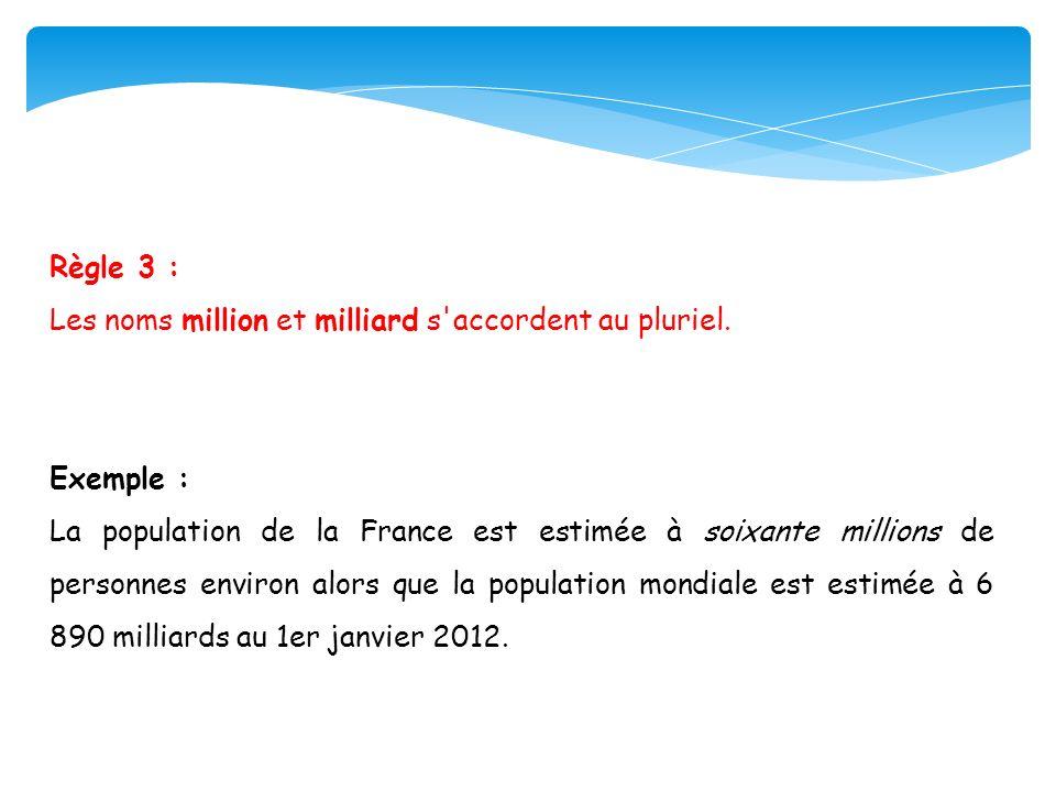 Règle 3 : Les noms million et milliard s accordent au pluriel. Exemple :