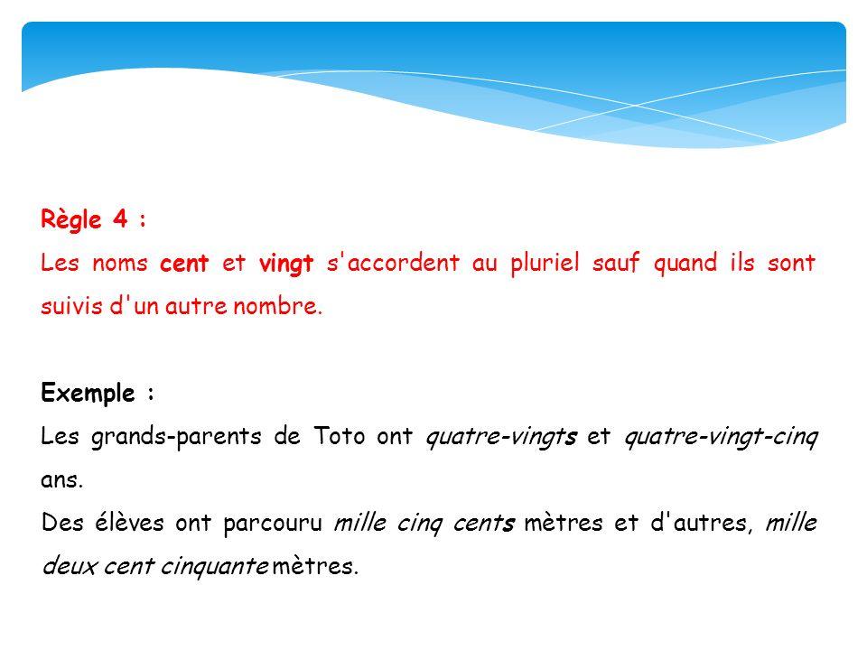 Règle 4 :Les noms cent et vingt s accordent au pluriel sauf quand ils sont suivis d un autre nombre.