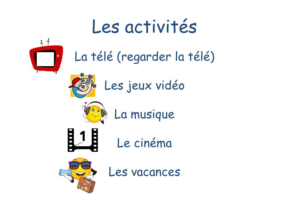 Les activités La télé (regarder la télé) Les jeux vidéo La musique Le cinéma Les vacances